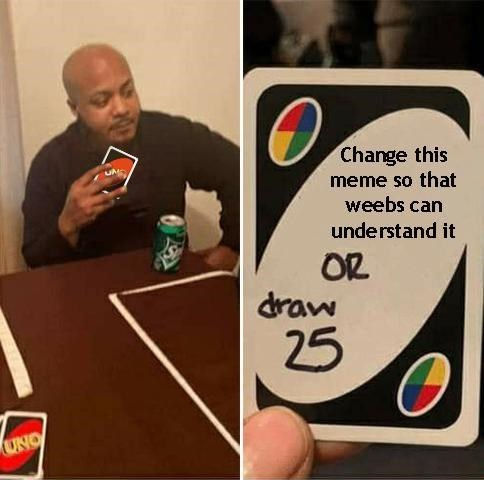 Games - Change this meme so that weebs can understand it OR draw 25 UNO
