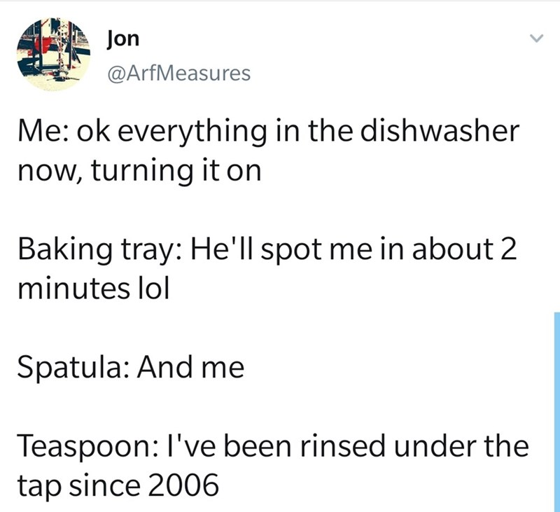Text - Jon @ArfMeasures Me: ok everything in the dishwasher now, turning it on Baking tray: He'll spot me in about 2 minutes lol Spatula: And me Teaspoon: I've been rinsed under the tap since 2006