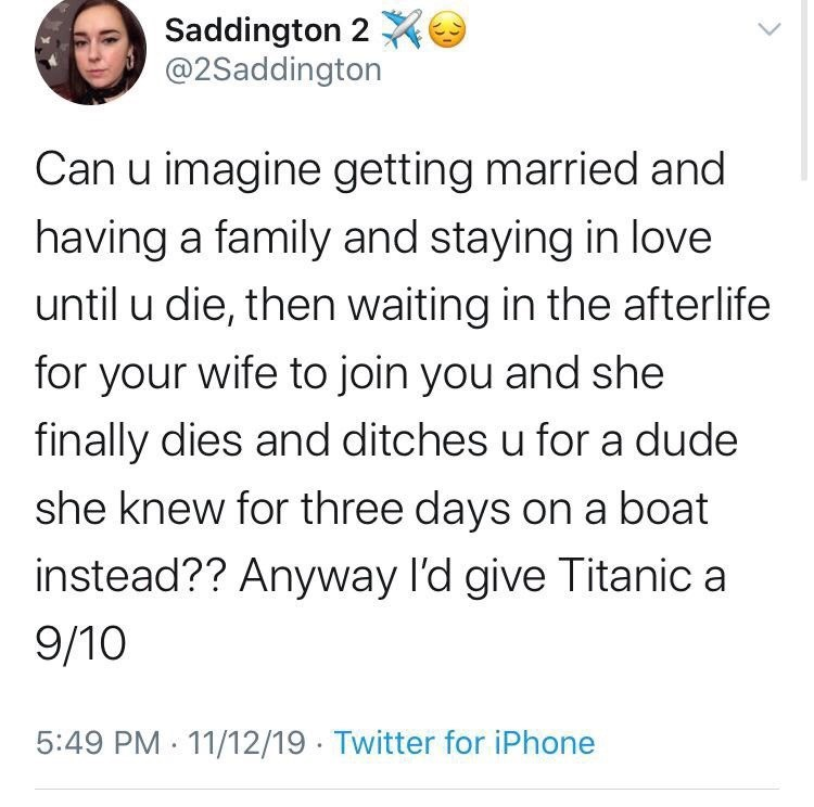 Text - Saddington 2 @2Saddington Can u imagine getting married and having a family and staying in love until u die, then waiting in the afterlife for your wife to join you and she finally dies and ditches u for a dude she knew for three days on a boat instead?? Anyway I'd give Titanic a 9/10 5:49 PM · 11/12/19 · Twitter for iPhone