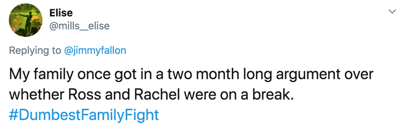 Text - Elise @mills_elise Replying to @jimmyfallon My family once got in a two month long argument over whether Ross and Rachel were on a break. #DumbestFamilyFight