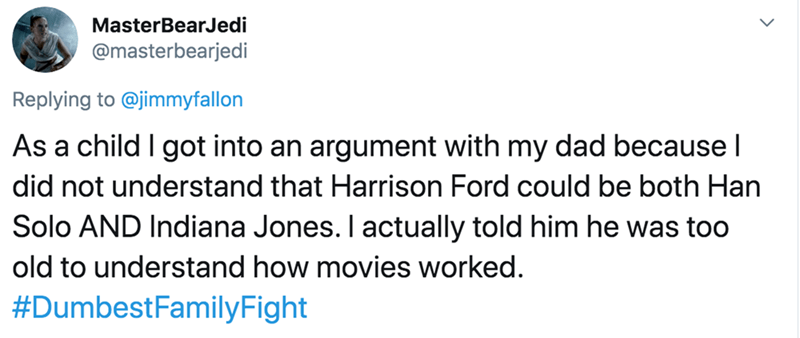 Text - MasterBearJedi @masterbearjedi Replying to @jimmyfallon As a child I got into an argument with my dad because I did not understand that Harrison Ford could be both Han Solo AND Indiana Jones. I actually told him he was too old to understand how movies worked. #DumbestFamilyFight