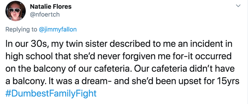 Text - Natalie Flores @nfoertch Replying to @jimmyfallon In our 30s, my twin sister described to me an incident in high school that she'd never forgiven me for-it occurred on the balcony of our cafeteria. Our cafeteria didn't have a balcony. It was a dream- and she'd been upset for 15yrs #DumbestFamilyFight
