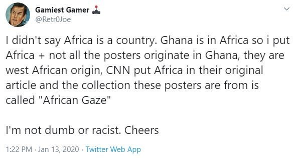 "Poster - Text - Gamiest Gamer @Retr0Joe I didn't say Africa is a country. Ghana is in Africa so i put Africa + not all the posters originate in Ghana, they are west African origin, CNN put Africa in their original article and the collection these posters are from is called ""African Gaze"" I'm not dumb or racist. Cheers 1:22 PM Jan 13, 2020 - Twitter Web App"