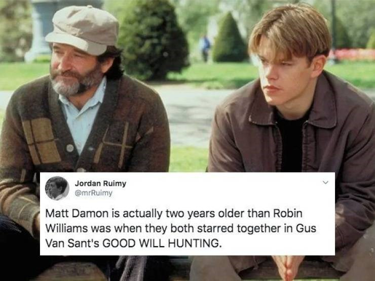 Adaptation - Jordan Ruimy @mrRuimy Matt Damon is actually two years older than Robin Williams was when they both starred together in Gus Van Sant's GOOD WILL HUNTING.