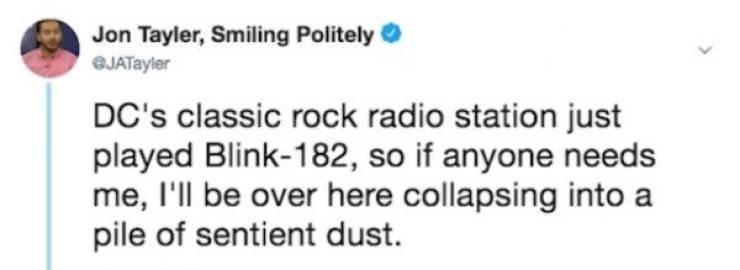 Text - Jon Tayler, Smiling Politely GJATayler DC's classic rock radio station just played Blink-182, so if anyone needs me, l'll be over here collapsing into a pile of sentient dust.