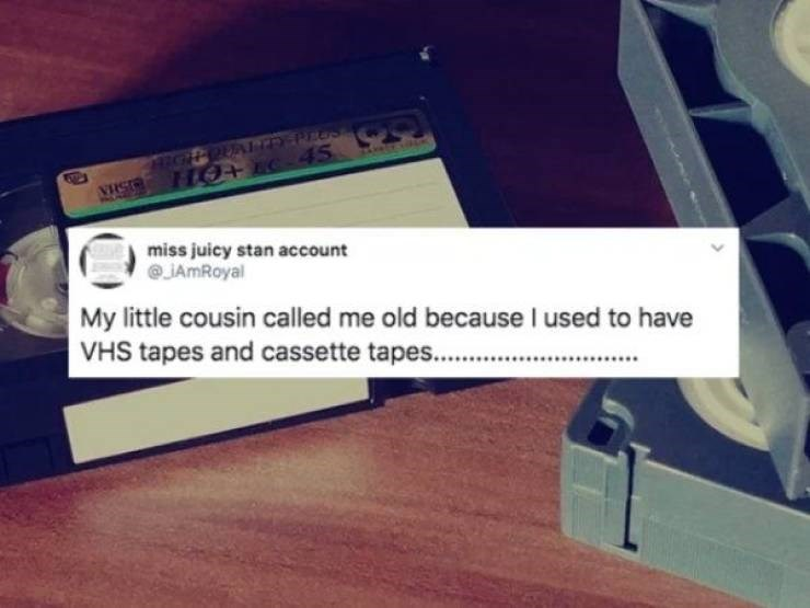 Text - MIGHT PUALD PLUS NES HO+EC-45 miss juicy stan account @JAmRoyal My little cousin called me old because I used to have VHS tapes and cassette tapes.. ......
