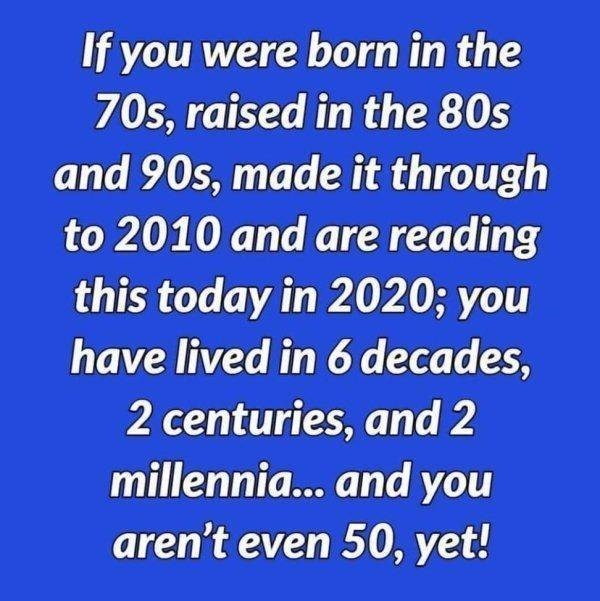 Text - If you were born in the 70s, raised in the 80s and 90s, made it through to 2010 and are reading this today in 2020; you have lived in 6 decades, 2 centuries, and 2 millennia... and you aren't even 50, yet!