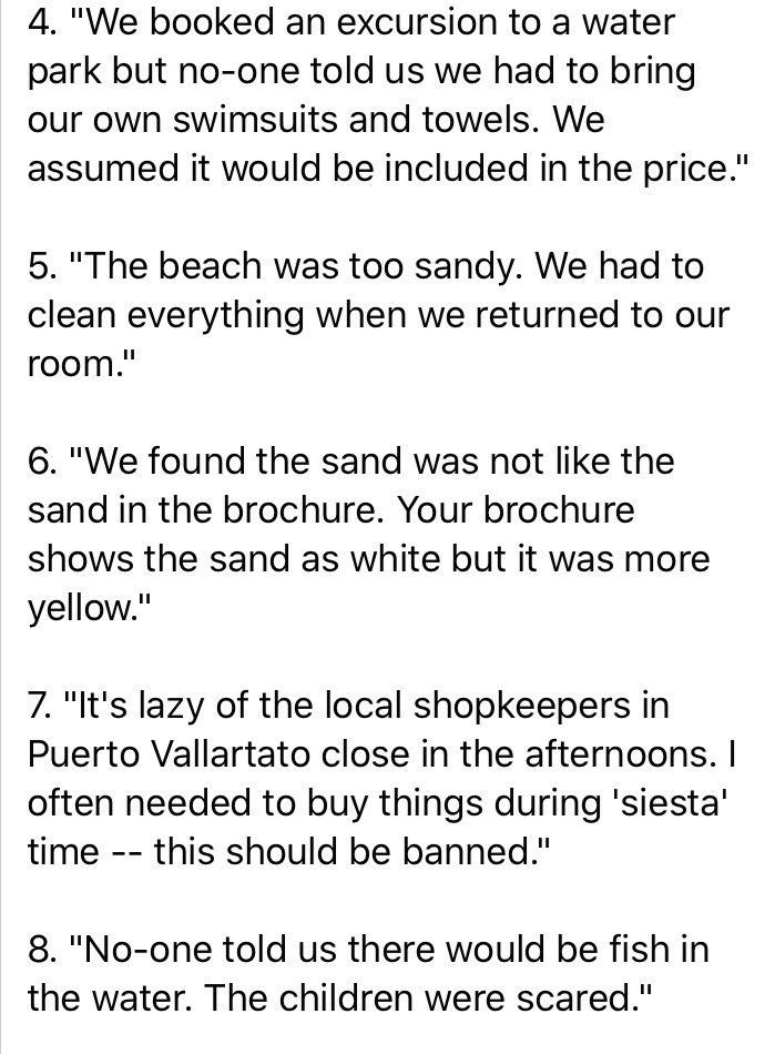 "Text - 4. ""We booked an excursion to a water park but no-one told us we had to bring our own swimsuits and towels. We assumed it would be included in the price."" 5. ""The beach was too sandy. We had to clean everything when we returned to our room."" 6. ""We found the sand was not like the sand in the brochure. Your brochure shows the sand as white but it was more yellow."" 7. ""It's lazy of the local shopkeepers in Puerto Vallartato close in the afternoons. often needed to buy things during 'siesta'"