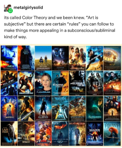 "Movie - metalgirlysolid its called Color Theory and we been knew. ""Art is subjective"" but there are certain ""rules"" you can follow to make things more appealing in a subconscious/subliminal kind of way. NEXT AVATAR BOURNE DENTO FUGHTLAN ণি LINDITR ALIENS म NIGHT EMUISEUM BRAVE MAES"