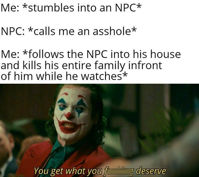 Clown - Me: *stumbles into an NPC* NPC: *calls me an asshole* Me: *follows the NPC into his house and kills his entire family infront of him while he watches* deserve You get what you fum