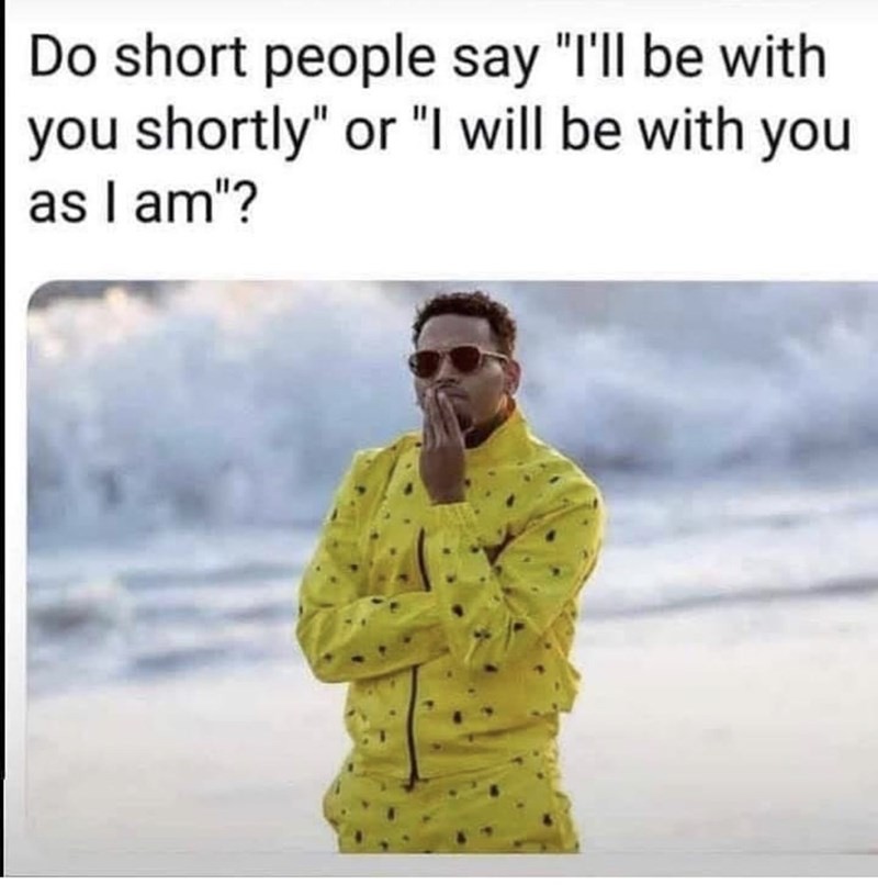 """Text - Do short people say """"I'll be with you shortly"""" or """"I will be with you as I am""""?"""