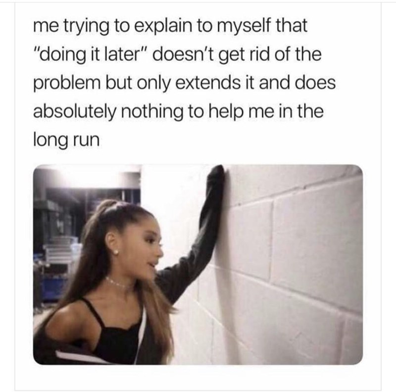 """Text - me trying to explain to myself that """"doing it later"""" doesn't get rid of the problem but only extends it and does absolutely nothing to help me in the long run"""