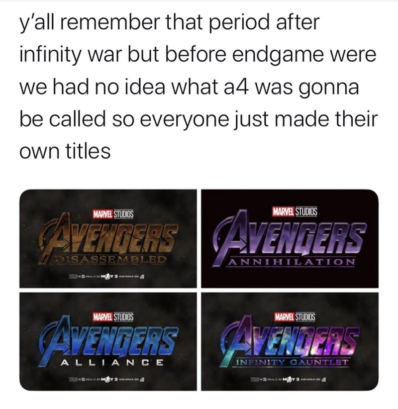 Text - y'all remember that period after infinity war but before endgame were we had no idea what a4 was gonna be called so everyone just made their own titles MARVEL STUDIOS AVENTERS MARVEL STUDIOS AVENDERS DISASSEMBLED ANNIHILATI ON MARVEL STUDIOS MARVEL STUDIOS CAVENTERS ALLIANCE INFINITY GAUNTLET 30ALOa0 MY 3 A MAK 0A