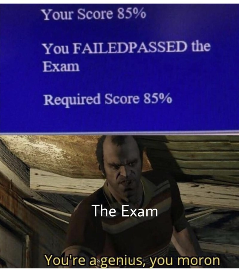 Text - Your Score 85% You FAILEDPASSED the Exam Required Score 85% The Exam You're a genius, you moron