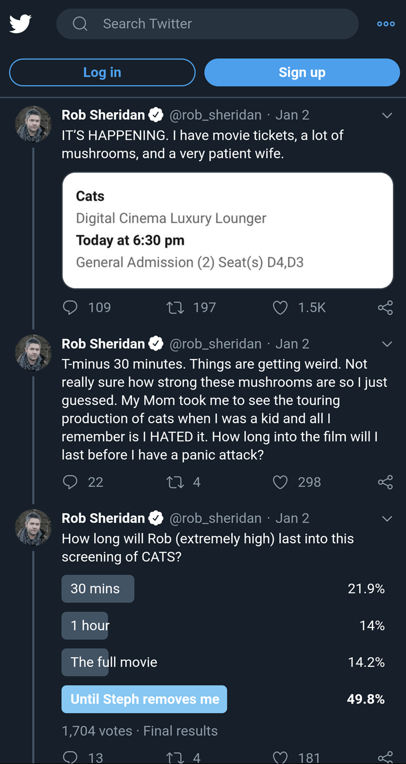 Text - Q Search Twitter Sign up Log in @rob_sheridan · Jan 2 IT'S HAPPENING. I have movie tickets, a lot of mushrooms, and a very patient wife. Rob Sheridan Cats Digital Cinema Luxury Lounger Today at 6:30 pm General Admission (2) Seat(s) D4,D3 27 197 109 1.5K @rob_sheridan · Jan 2 Rob Sheridan T-minus 30 minutes. Things are getting weird. Not really sure how strong these mushrooms are so I just guessed. My Mom took me to see the touring production of cats when I was a kid and all I remember is