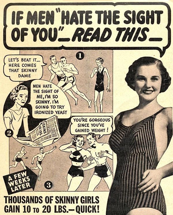 "Comics - IF MEN HATE THE SIGHT OF YOU""READ THIS- LET'S BEAT IT- HERE COMES THAT SKINNY DAME MEN HATE THE SIGHT OF ME, I'M SO SKINNY. I'M GOING TO TRY IRONIZED YEAST YOU'RE GORGEOUS SINCE YOU'VE GAINED WEIGHT ! A FEW WEEKS LATER THOUSANDS OF SKINNY GIRLS GAIN 10 TO 20 LBS.-QUICK! GAINS NO LBS"