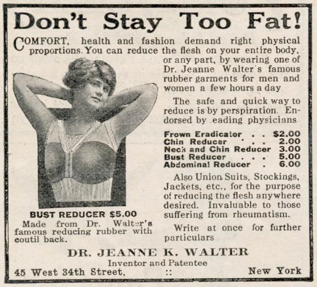 Newsprint - Don't Stay Too Fat! COMFORT, health and fashion demand right physical proportions. You can reduce the flesh on your entire body. or any part, by wearing one of Dr. Jeanne Walter's famous rubber garments for men and women a few hours a day The safe and quick way to reduce is by perspiration. En- dorsed by eading physicians. Frown Eradicator . $2.00 2.00 Neck and Chin Reducer 3.00 5.00 6.00 Chin Reducer Bust Reducer Abdomina! Reducer Also Union Suits, Stockings, Jackets, etc., for the