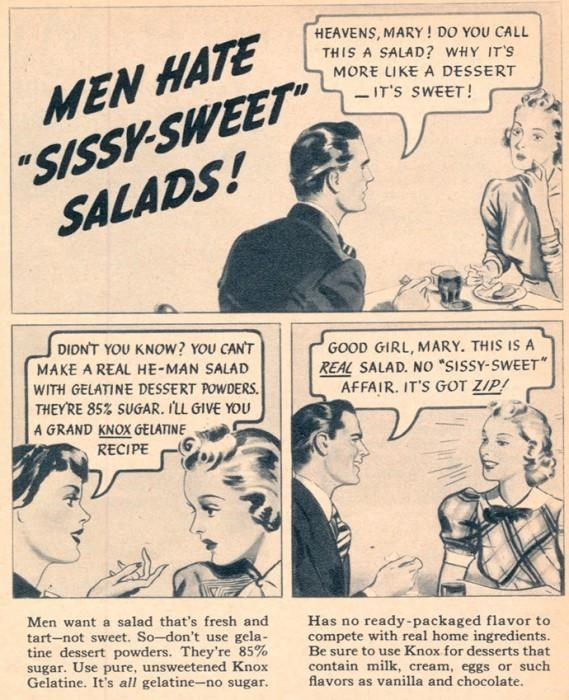 "Comics - HEAVENS, MARY! DO YOU CALL THIS A SALAD? WHY IT'S MORE LIKE A DESSERT - IT'S SWEET! ""SISSV-SWEET SALADS! MEN HATE DIDNT YOU KNOW? YOU CANT GOOD GIRL, MARY. THIS IS A REAL SALAD. NO ""SISSY-SWEET"" AFFAIR. IT'S GOT ZIP! MAKE A REAL HE-MAN SALAD WITH GELATINE DESSERT POWDERS. THEYRE 85% SUGAR. ILL GIVE YOU A GRAND KNOX GELATINE RECIPE Men want a salad that's fresh and tart-not sweet. So-don't use gela- tine dessert powders. They're 85% sugar. Use pure, unsweetened Knox Gelatine. It's all ge"