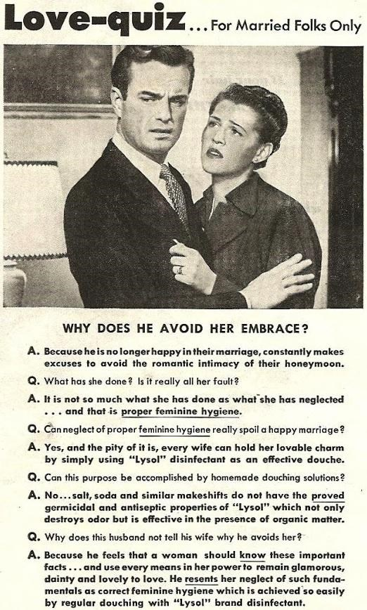 Vintage advertisement - Love-quiz. ... For Married Folks Only WHY DOES HE AVOID HER EMBRACE? A. Because he is no longer happy intheir marriage, constantly makes excuses to avoid the romantic intimacy of their honeymoon. Q. What has she done ? Is it really all her fault? A. It is not so much what she has done as what she has neglected ... and that is proper feminine hygiene. Q. Can neglect of proper feminine hygiene really spoil a happy marriage? A. Yes, and the pity of it is, every wife can hold