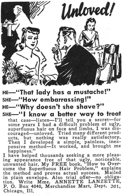 "Text - Unloved/ HE-""That lady has a mustache!"" SHE-""How embarrassing!"" HE-""Why doesn't she shave?"" SHE-""I know a better way to treat that case-listen-I'll tell you a secret-for some years I had a difficult problem of ugly, superfluous hair on face and limbs. I was dis- couraged-unloved. Tried many different prod- ucts, but nothing was really satisfactory. Then I developed a simple, painless, inex- pensive method-It worked, and brought me happiness."" I have helped thousands seeking a more pleas-"