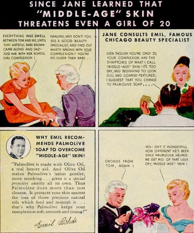 "Advertising - SINCE JANE LEARNED THAT ""MIDDLE-AGE"" SKIN THREATENS EVEN A GIRL OF 20 JANE CONSULTS EMIL, FAMOUS CHICAGO BEAUTY SPECIALIST EVERYTHING WAS SWELL DARUNG, WHY DON'T YOU BETWEEN TOM AND ME, UNTIL SEE A GOOD BEAUTY THAT HATEFUL BABS BROWN SPECIALIST, AND FIND OUT CAME ALONG AND DAZ- WHAT'S WRONG WITH YOUR COMPLEXION ? YOU'RE NO OLDER THAN BABS.. EVEN THOUGH YOURE ONLY 20 YOUR COMPLEXION HAS THE SYMPTOMS OF WHAT I CALL ""MIDDLE -AGE SKIN ! ITS TOO DRY, AND BEGINNING TO LOOK DULL AND COARS"