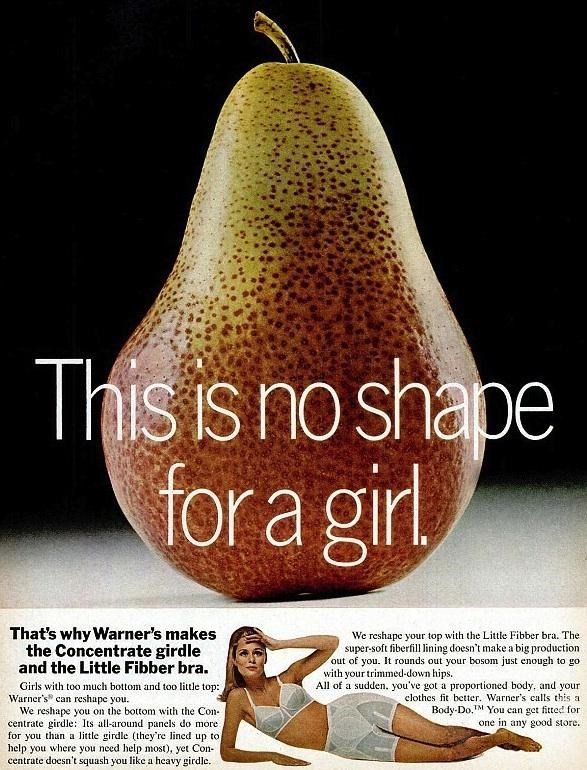 """Pear - This is no shape for a girl That's why Warner's makes the Concentrate girdle and the Little Fibber bra. We reshape your top with the Little Fibber bra. The super-soft fiberfill lining doesn't make a big production out of you. It rounds out your bosom just enough to go with your trimmed-down hips. All of a sudden. you've got a proportioned body, and your Girls with too much bottom and too little top: Warner's"""" can reshape you. We reshape you on the bottom with the Con- centrate girdle: Its"""