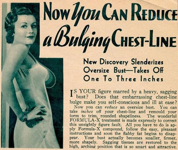 Text - Nowyou CAN REDUCE IEST-LINE New Discovery Slenderizes Oversize Bust-Takes Off One To Three Inches YOUR figure marred by a heavy, sagging I bust? Does that embarrassing chest-line bulge make you self-conscious and ill at ease? Now you can reduce an oversize bust. You can take inches off your chest-line and remould your form to trim, rounded shapeliness. The wonderful FORMULA-X treatment is made expressly to correct this unsightly figure fault. All you have to do is ap- ply Formula-X compou
