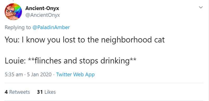 Text - Ancient-Onyx @AncientOnyx Replying to @PaladinAmber You: I know you lost to the neighborhood cat Louie: **flinches and stops drinking** 5:35 am · 5 Jan 2020 · Twitter Web App 31 Likes 4 Retweets