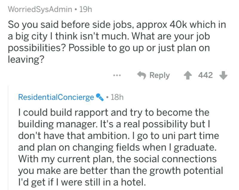 Text - WorriedSysAdmin • 19h So you said before side jobs, approx 40k which in a big city I think isn't much. What are your job possibilities? Possible to go up or just plan on leaving? Reply 442 ResidentialConcierge 18h I could build rapport and try to become the building manager. It's a real possibility but I don't have that ambition. I go to uni part time and plan on changing fields when I graduate. With my current plan, the social connections you make are better than the growth potential l'd