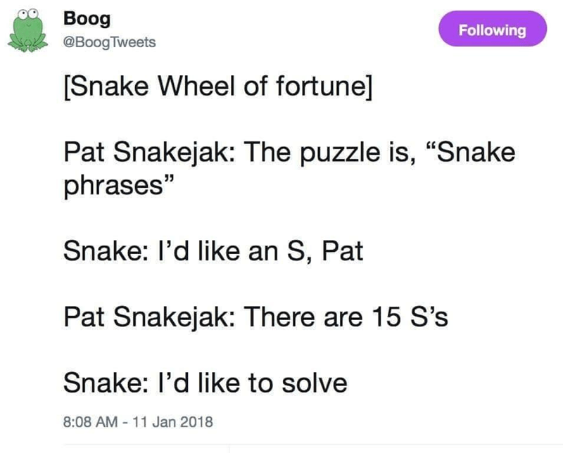 """Text - Boog Following @BoogTweets [Snake Wheel of fortune] Pat Snakejak: The puzzle is, """"""""Snake phrases"""" 35 Snake: l'd like an S, Pat Pat Snakejak: There are 15 S's Snake: l'd like to solve 8:08 AM - 11 Jan 2018"""