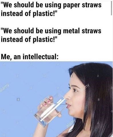 """Nose - """"We should be using paper straws instead of plastic!"""" """"We should be using metal straws instead of plastic!"""" Me, an intellectual: ia alamy a. alamy alamy a. alamy"""