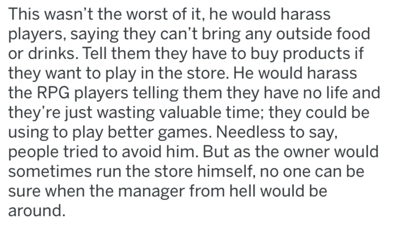 Text - This wasn't the worst of it, he would harass players, saying they can't bring any outside food or drinks. Tell them they have to buy products if they want to play in the store. He would harass the RPG players telling them they have no life and they're just wasting valuable time; they could be using to play better games. Needless to say, people tried to avoid him. But as the owner would sometimes run the store himself, no one can be sure when the manager from hell would be around.