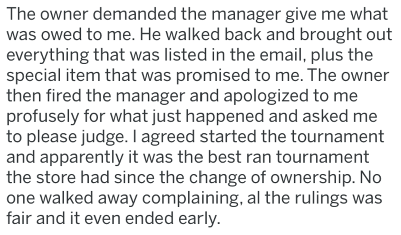 Text - The owner demanded the manager give me what was owed to me. He walked back and brought out everything that was listed in the email, plus the special item that was promised to me. The owner then fired the manager and apologized to me profusely for what just happened and asked me to please judge. I agreed started the tournament and apparently it was the best ran tournament the store had since the change of ownership. No one walked away complaining, al the rulings was fair and it even ended
