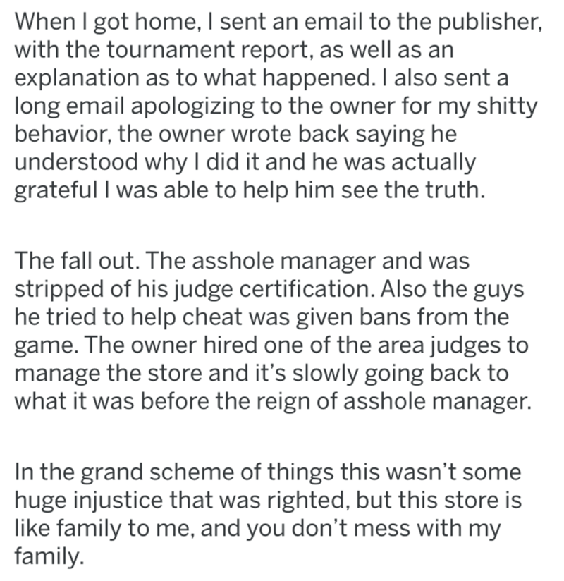 Text - When I got home, I sent an email to the publisher, with the tournament report, as well as an explanation as to what happened. I also sent a long email apologizing to the owner for my shitty behavior, the owner wrote back saying he understood why I did it and he was actually grateful I was able to help him see the truth. The fall out. The asshole manager and was stripped of his judge certification. Also the guys he tried to help cheat was given bans from the game. The owner hired one of th