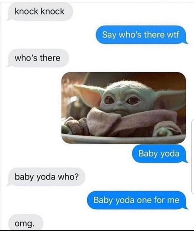 Organism - knock knock Say who's there wtf who's there Baby yoda baby yoda who? Baby yoda one for me omg.