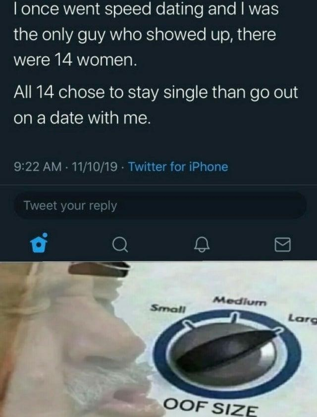 Text - T once went speed dating and the only guy who showed up, there were 14 women. All 14 chose to stay single than go out on a date with me. 9:22 AM 11/10/19 Twitter for iPhone Tweet your reply Medium Small Larg OOF SIZE