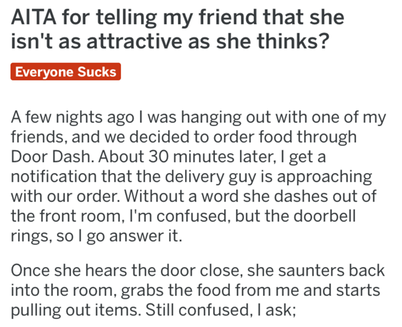 Text - AITA for telling my friend that she isn't as attractive as she thinks? Everyone Sucks A few nights ago I was hanging out with one of my friends, and we decided to order food through Door Dash. About 30 minutes later, I get a notification that the delivery guy is approaching with our order. Without a word she dashes out of the front room, I'm confused, but the doorbell rings, so I go answer it. Once she hears the door close, she saunters back into the room, grabs the food from me and start