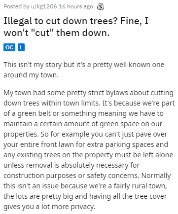 "Text - Posted by u/kg1206 16 hours ago 3 Illegal to cut down trees? Fine, I won't ""cut"" them down. oc L This isn't my story but it's a pretty well known one around my town. My town had some pretty strict bylaws about cutting down trees within town limits. It's because we're part of a green belt or something meaning we have to maintain a certain amount of green space on our properties. So for example you can't just pave over your entire front lawn for extra parking spaces and any existing trees o"
