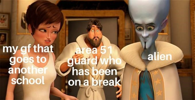 Head - my gf that goes to another school area 51 guard who has been on a break alien