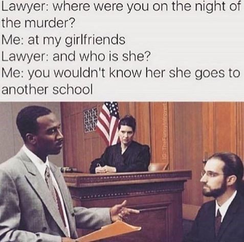 Text - Lawyer: where were you on the night of the murder? Me: at my girlfriends Lawyer: and who is she? Me: you wouldn't know her she goes to another school