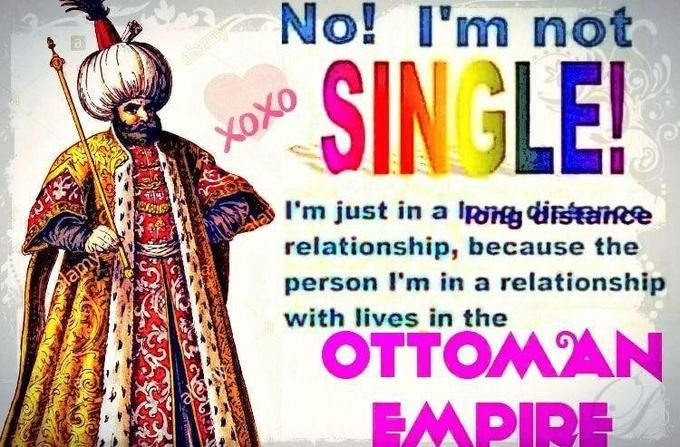 Font - almy No! I'm not SIN GLE! Xoxo alai I'm just in a Ip di e relationship, because the plamy person l'm in a relationship with lives in the OTTOMAN EMPIRE