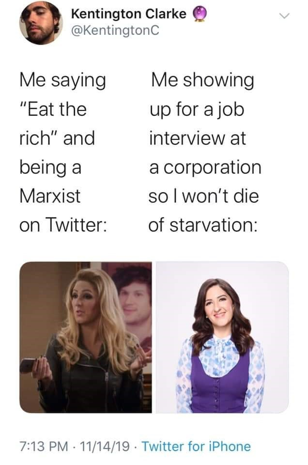 "Text - Kentington Clarke @KentingtonC Me saying Me showing up for a job ""Eat the rich"" and interview at a corporation so I won't die being a Marxist of starvation: on Twitter: 7:13 PM 11/14/19 · Twitter for iPhone"