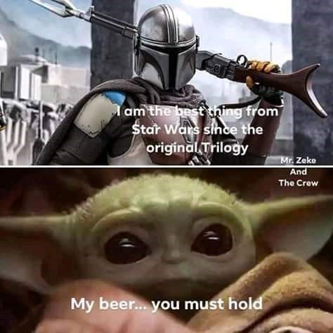 Fictional character - am the best thing from Star Wars sihce the original Trilogy Mr. Zeke And The Crew My beer. you must hold