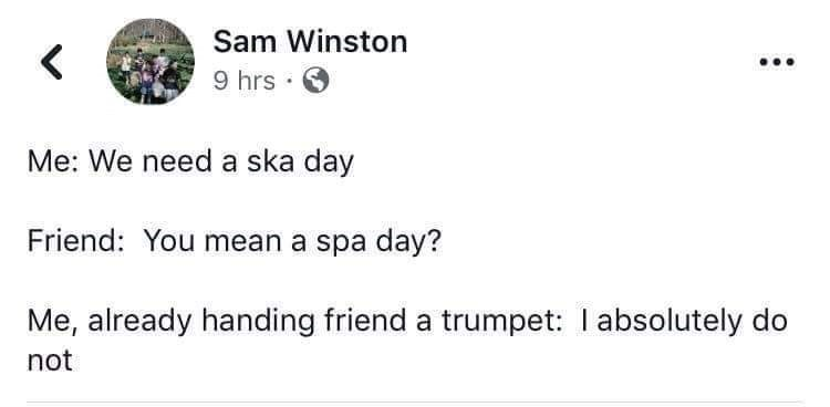 Text - Sam Winston 9 hrs • Me: We need a ska day Friend: You mean a spa day? Me, already handing friend a trumpet: I absolutely do not