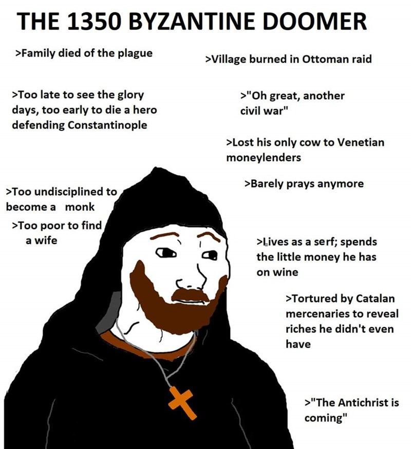 "Face - THE 1350 BYZANTINE DOOMER >Family died of the plague >Village burned in Ottoman raid >Too late to see the glory >""Oh great, another days, too early to die a hero defending Constantinople civil war"" >Lost his only cow to Venetian moneylenders >Barely prays anymore >Too undisciplined to become a monk >Too poor to find a wife >Lives as a serf; spends the little money he has on wine >Tortured by Catalan mercenaries to reveal riches he didn't even have >""The Antichrist is coming"""