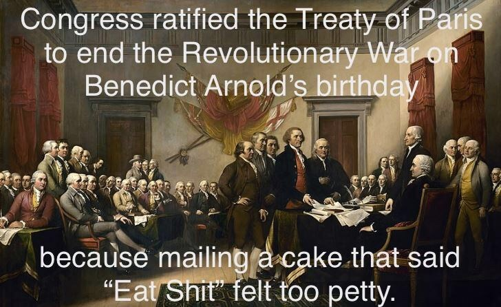 """People - Congress ratified the Treaty of Paris to end the Revolutionary War on Benedict Arnold's birthday because mailing a cake that said """"Eat Shit"""" felt too petty."""