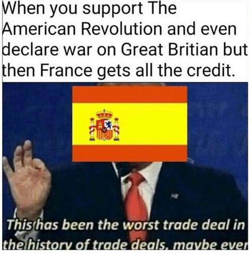 Text - When you support The American Revolution and even declare war on Great Britian but then France gets all the credit. This has been the worst trade deal in the history of trade deals, maybe ever