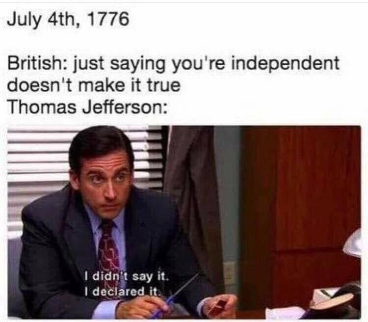 Text - July 4th, 1776 British: just saying you're independent doesn't make it true Thomas Jefferson: I didn't say it. I declared it.
