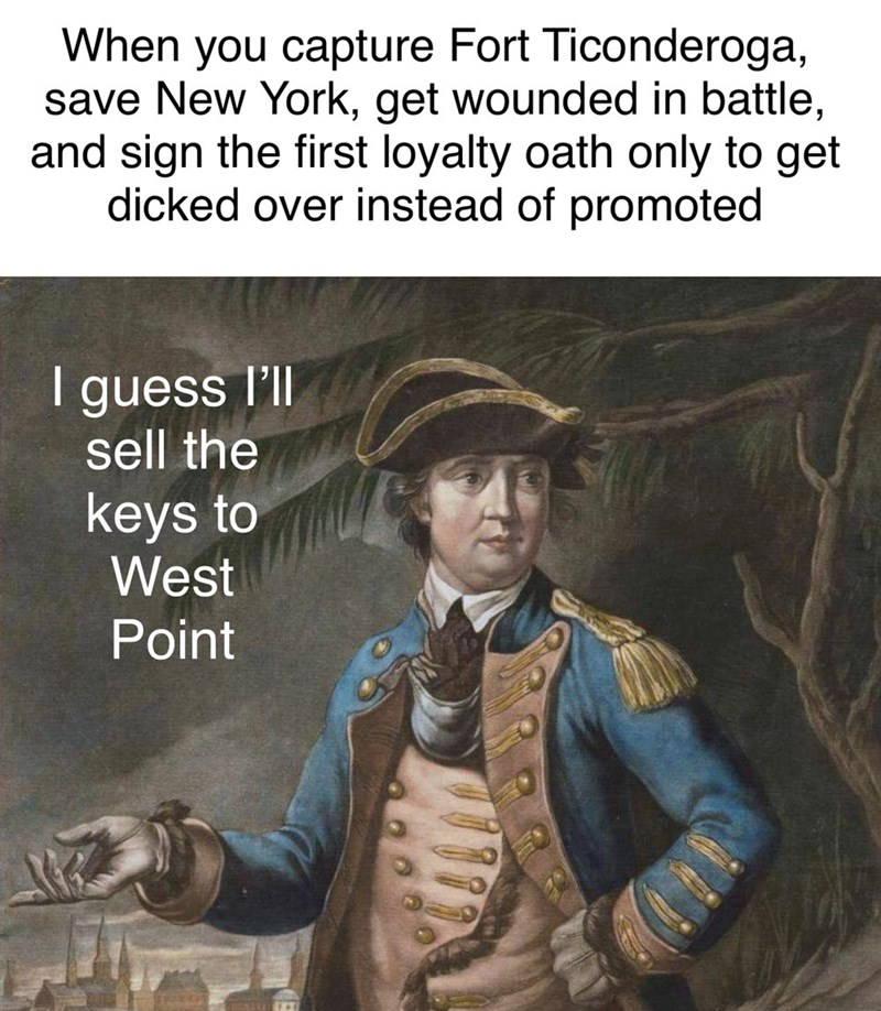 Illustration - When you capture Fort Ticonderoga, save New York, get wounded in battle, and sign the first loyalty oath only to get dicked over instead of promoted I guess l'll sell the keys to West Point