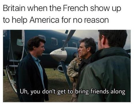 Photo caption - Britain when the French show up to help America for no reason Uh, you don't get to bring friends along